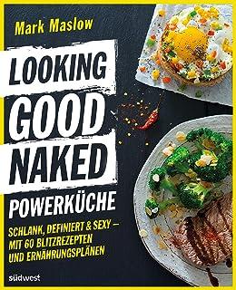 Looking Good Naked Powerküche: Schlank, definiert & sexy - Mit 60 Blitzrezepten und Ernährungsplänen (German Edition)