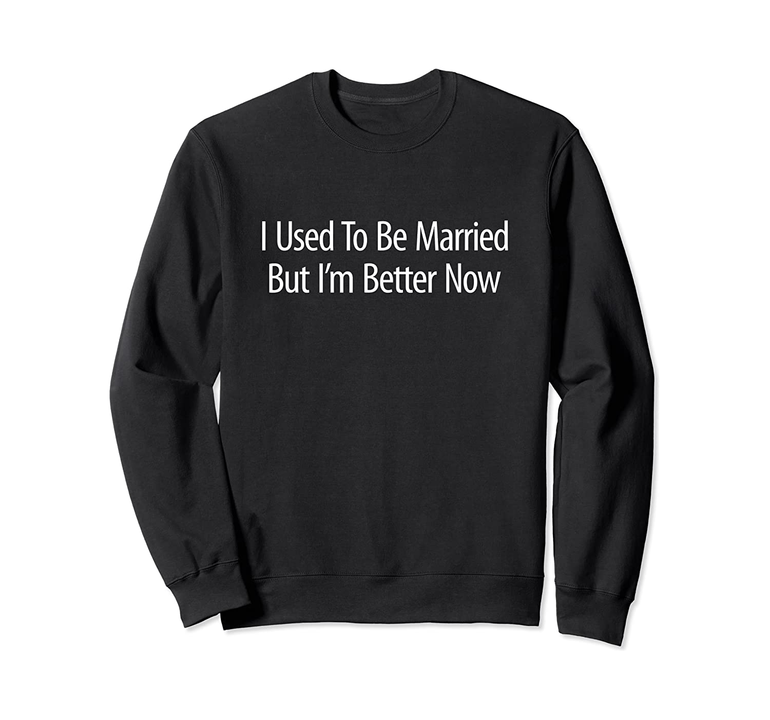 Used To Be Married But 'm Better Now Shirts Crewneck Sweater