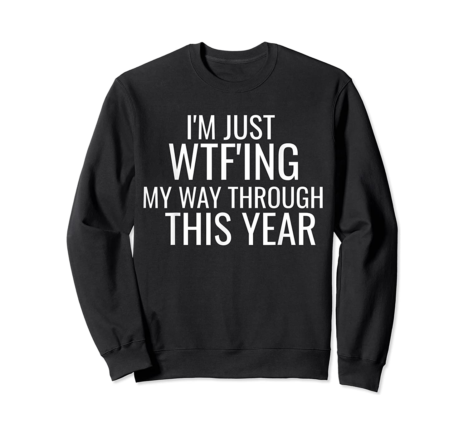I'm Just Wtf'ing Through This Year Wtf Shirts Crewneck Sweater