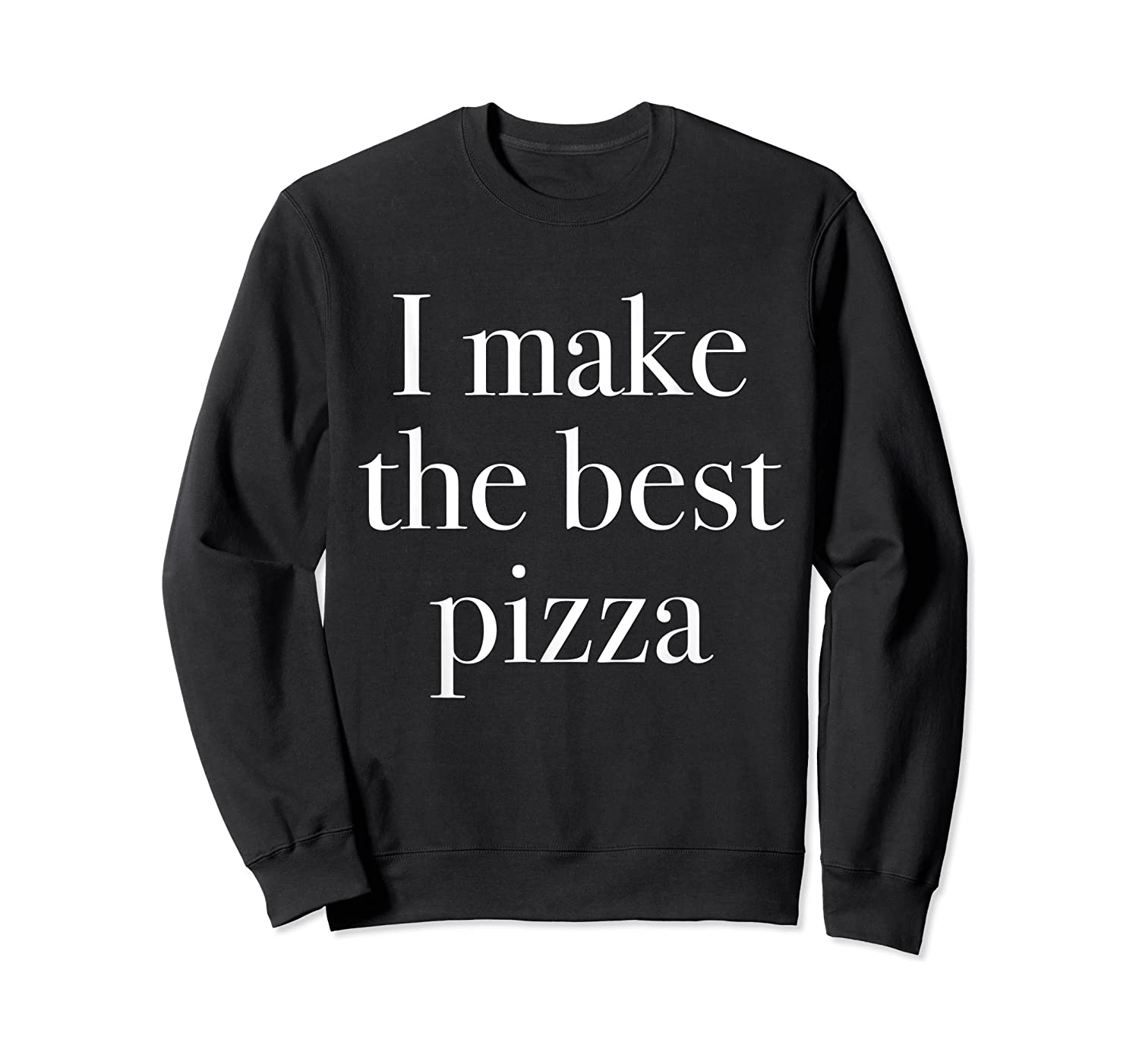 Make The Best Pizza Pizza Shop Owners Chef Makers Shirts Crewneck Sweater