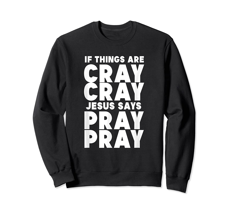 Funny If Things Are Cray Cray Jesus Says Pray Pray Shirts Crewneck Sweater