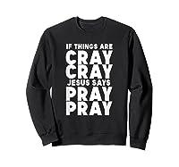 Funny If Things Are Cray Cray Jesus Says Pray Pray Shirts Sweatshirt Black