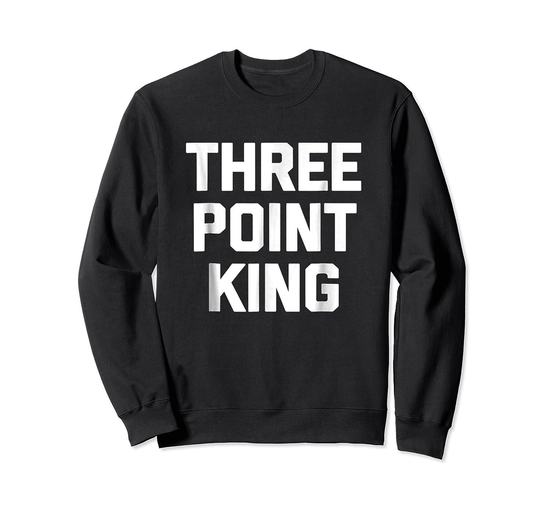 Three Point King T-shirt Funny Saying Basketball Humor Cool Crewneck Sweater