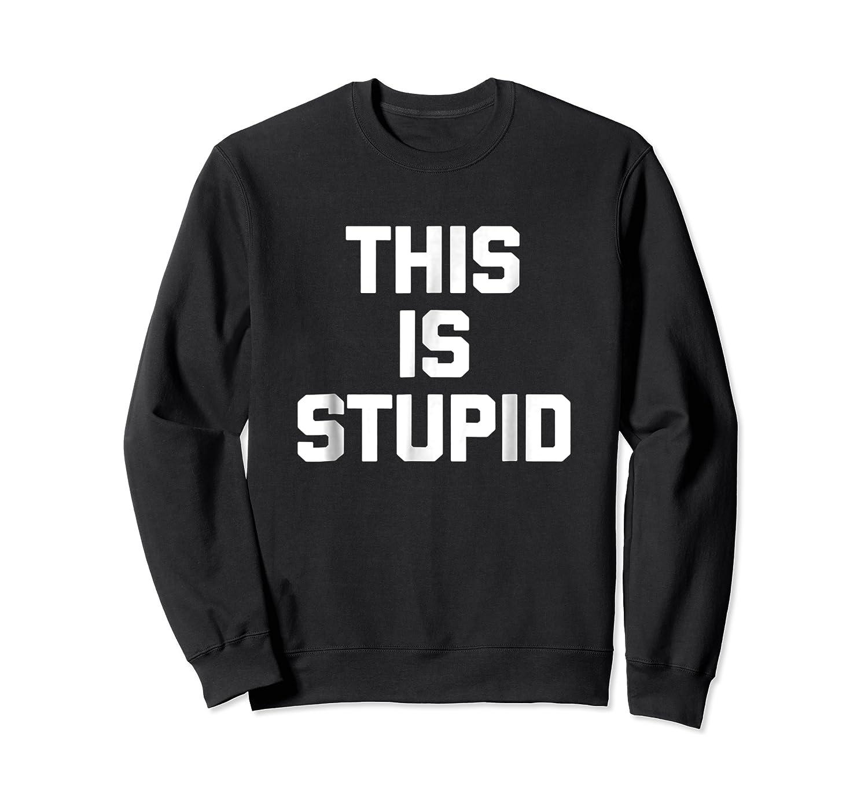 This Is Stupid Funny Saying Sarcastic Novelty Humor Shirts Crewneck Sweater