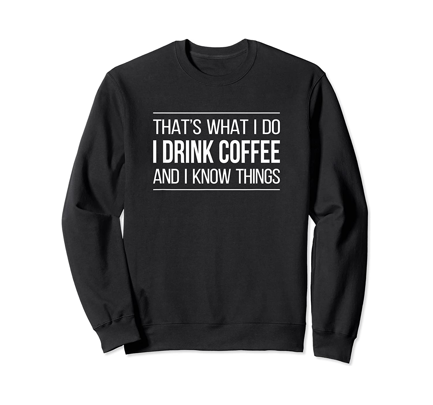 That's What I Do - I Drink Coffee And I Know Things - T-shirt Crewneck Sweater