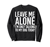 Leave Me Alone I'm Only Talking To My Dog Today Shirts Sweatshirt Black
