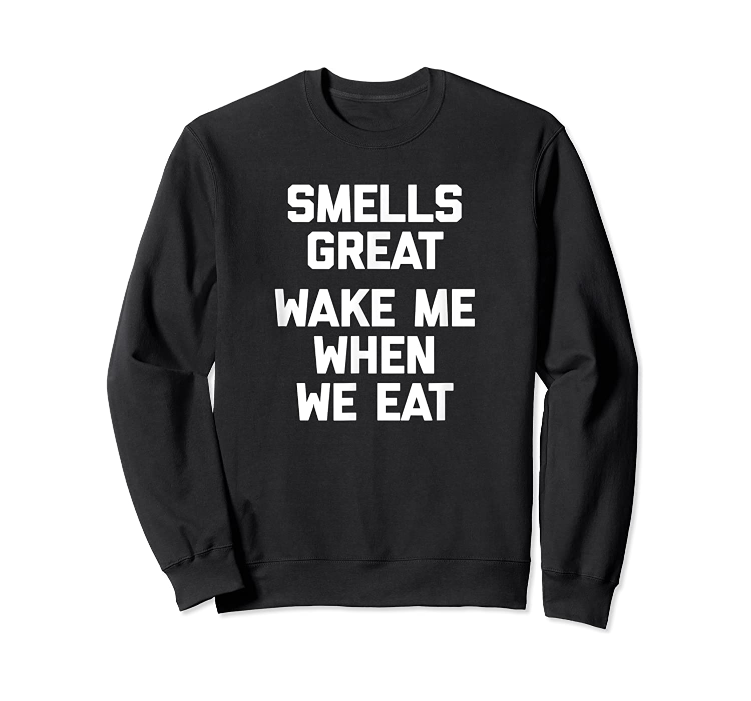 Smells Great, Wake Me When We Eat Funny Saying Food Shirts Crewneck Sweater
