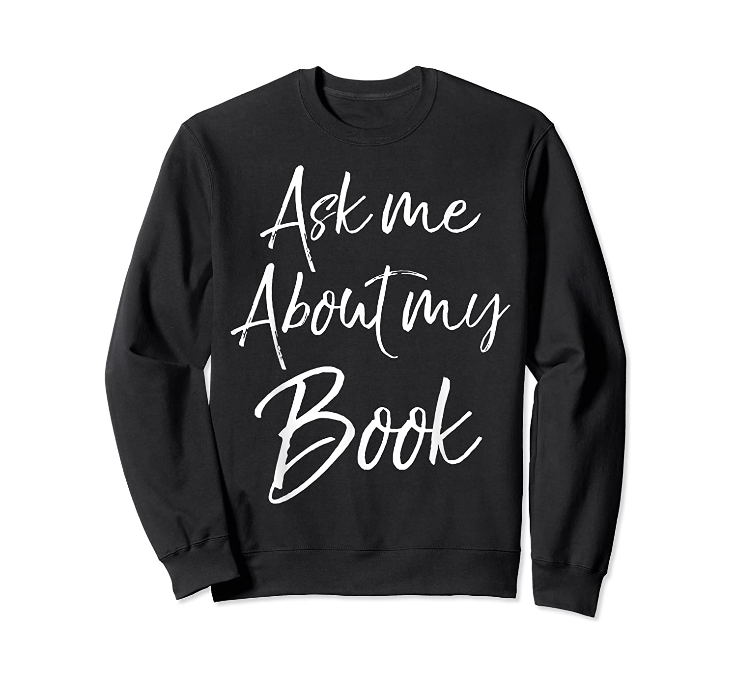 Writing Quote For Literature Student Ask Me About My Book T-shirt Crewneck Sweater