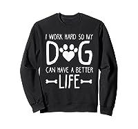 Work Hard So My Dog Can Have A Better Life Shirts Sweatshirt Black