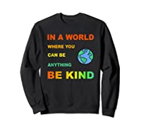 In A World Where You Can Be Anything Be Kind Gift Shirts Sweatshirt Black