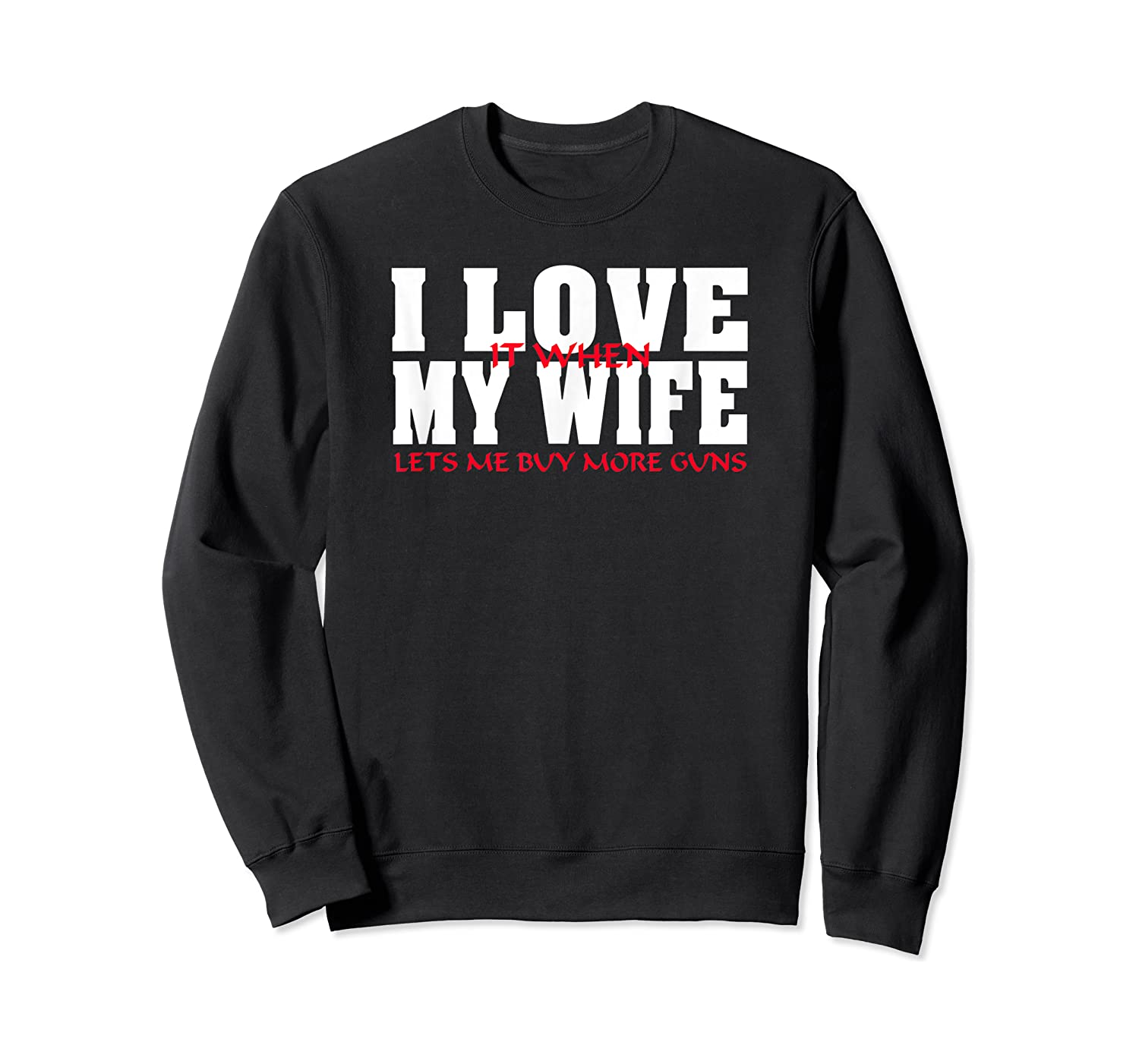 I Love It When My Wife Lets Me Buy More Guns Funny Husband T-shirt Crewneck Sweater