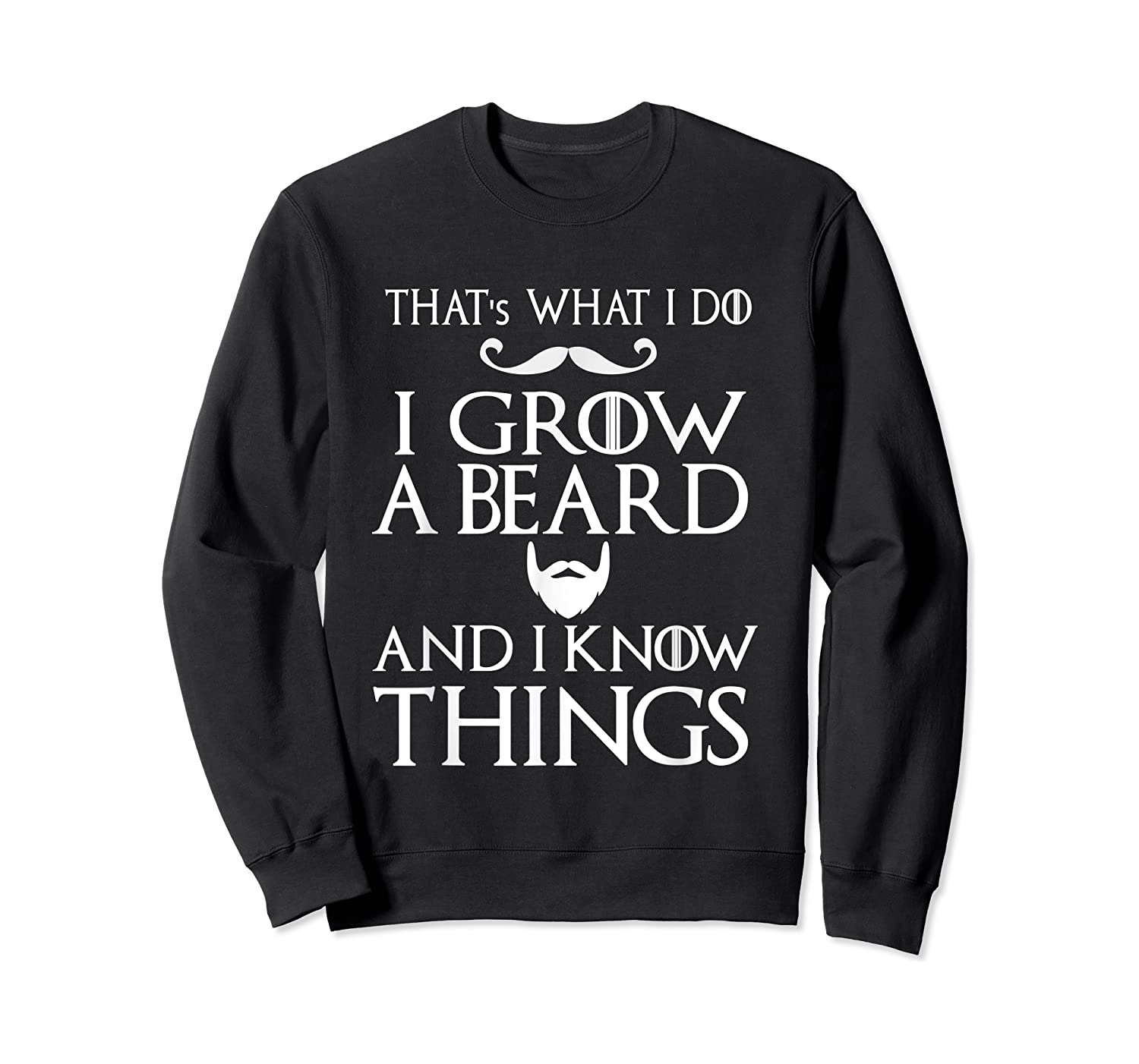 That's What I Do I Grow A Beard And I Know Things Shirts Crewneck Sweater