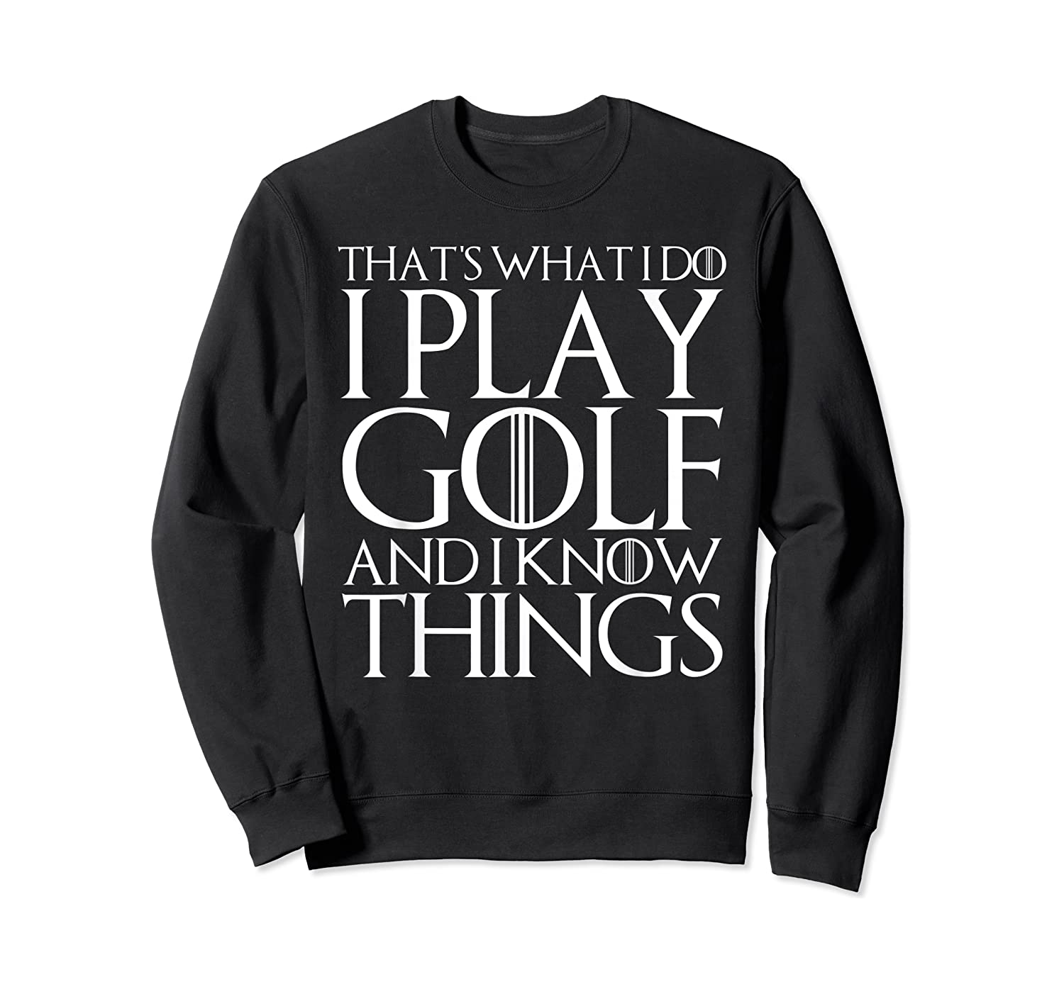 That's What I Do I Play Golf And I Know Things T-shirt Crewneck Sweater