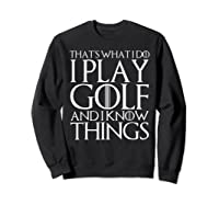 That's What I Do I Play Golf And I Know Things T-shirt Sweatshirt Black