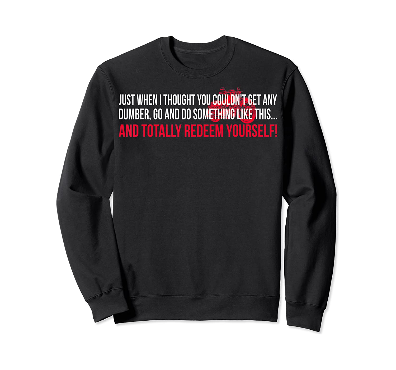 Just When I Thought You Couldnt Get Any Dumber T-shirt Crewneck Sweater