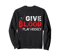 Funny Hockey Give Blood Play Hockey Shirts Sweatshirt Black