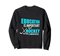 Education Is Important Hockey Is Importanter Shirts Sweatshirt Black