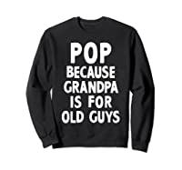 Pop Because Grandpa Is For Old Guys Funny Gift T-shirt T-shirt Sweatshirt Black