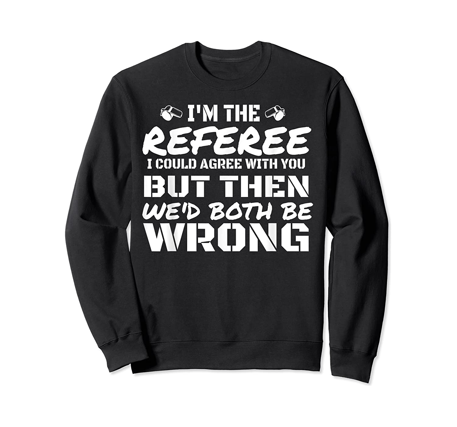 I'm The Referee We'd Both Be Wrong T-shirt Crewneck Sweater