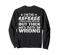 I\\\'m The Referee We\\\'d Both Be Wrong T-shirt Sweatshirt Black