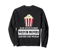 Eat Popcorn Watch Movies Ignore The World Movies Lovers Shirts Sweatshirt Black