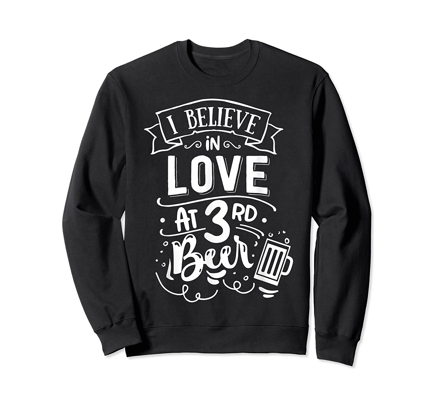 Anti Valentines Day Gifts - I Believe In Love At Third Beer T-shirt Crewneck Sweater