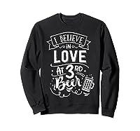 Anti Valentines Day Gifts - I Believe In Love At Third Beer T-shirt Sweatshirt Black