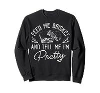 Feed Me Brisket And Tell Me I'm Pretty Barbeque Bbq Shirts Sweatshirt Black