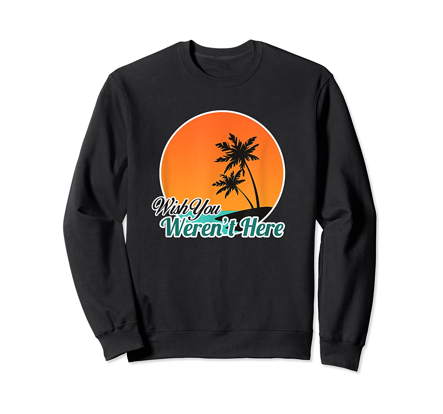 Wish You Weren't Here Funny Sarcastion Beach Shirts Crewneck Sweater