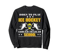 Born To Play Ice Hockey Forced To Go To School T-shirt Sweatshirt Black