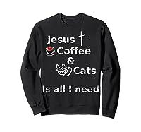 Jesus Coffee And Cats Is All I Need Christian Shirts Sweatshirt Black
