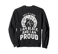 Say It Loud Black Proud Shirt History Month African Pride Sweatshirt Black