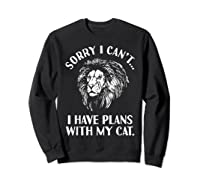 Sorry I Cant, I Have Plans With My Cat I Love Lions Shirts Sweatshirt Black