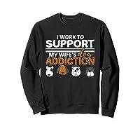 Work To Support My Wife's Dog Addiction Dog Lover Gift Shirts Sweatshirt Black