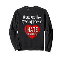 Two Types Of People I Hate Both Sarcastic Funny Ironic Gift Shirts Sweatshirt Black