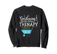Garden Shirts Gardening Is Dirt Cheap Therapy Plant Lovers T Sweatshirt Black