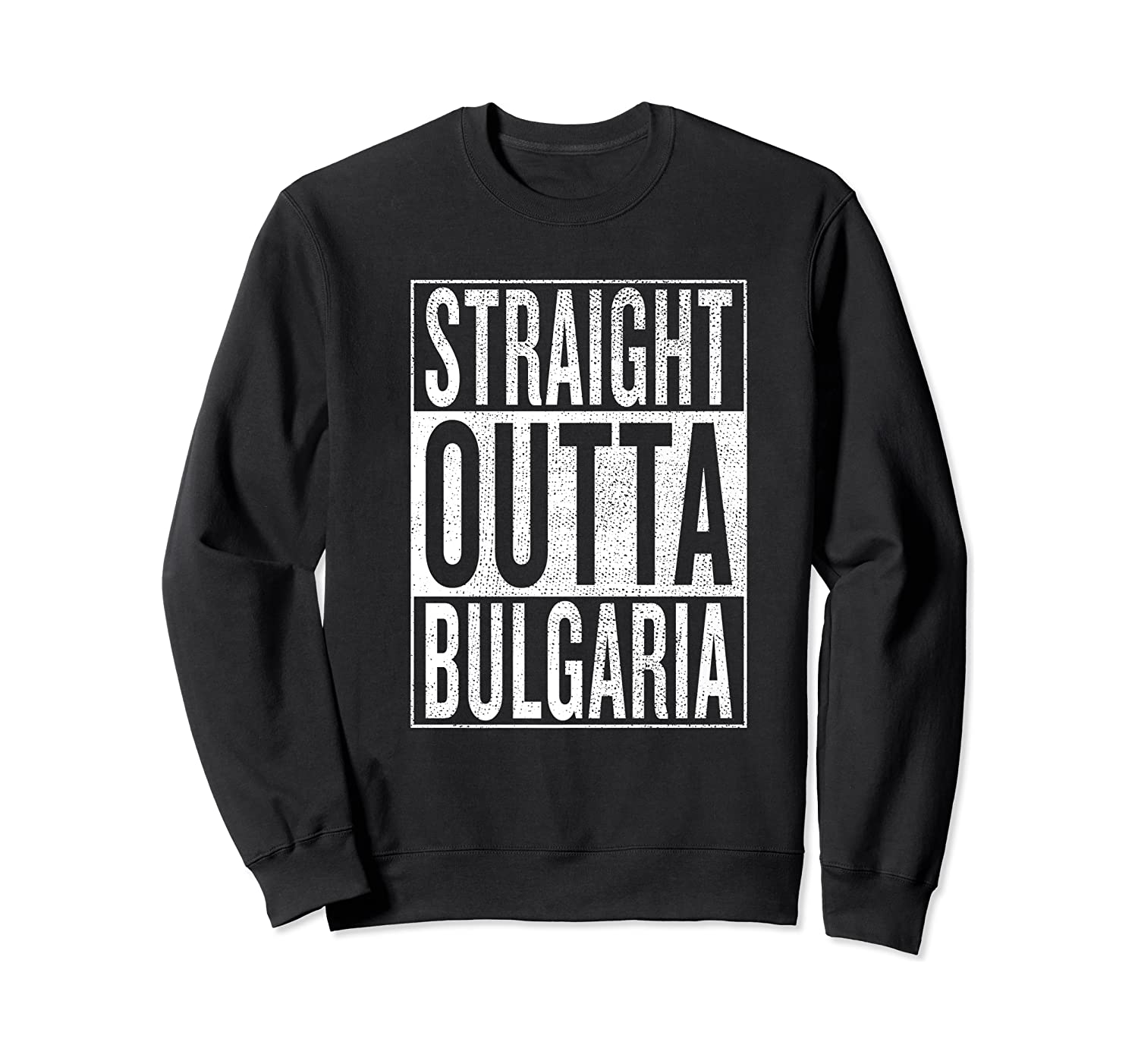 Straight Outta Bulgaria Great Travel Out Gift Idea Shirts Crewneck Sweater