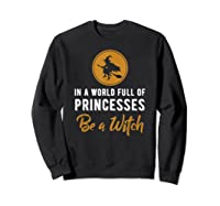In A World Full Of Princesses Be A Witch Halloween Gift Shirts Sweatshirt Black