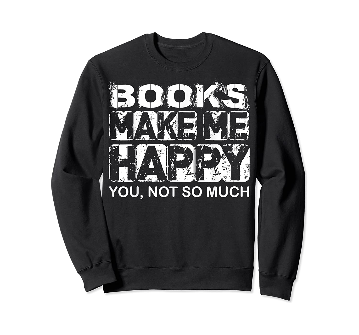 Books Make Me Happy - You, Not So Much T-shirt Crewneck Sweater
