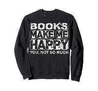 Books Make Me Happy - You, Not So Much T-shirt Sweatshirt Black