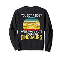 You Got A Dog? I Raise Tiny Dinosaurs Funny Bearded Dragon Premium T-shirt Sweatshirt Black