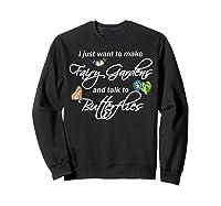 I Just Want Make Fairy Gardens Talk Butterflies Flowers Shirts Sweatshirt Black