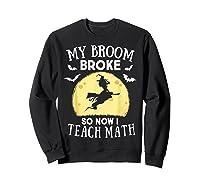 My Broom Broke So Now I Teach Math Tea Halloween Costume T-shirt Sweatshirt Black