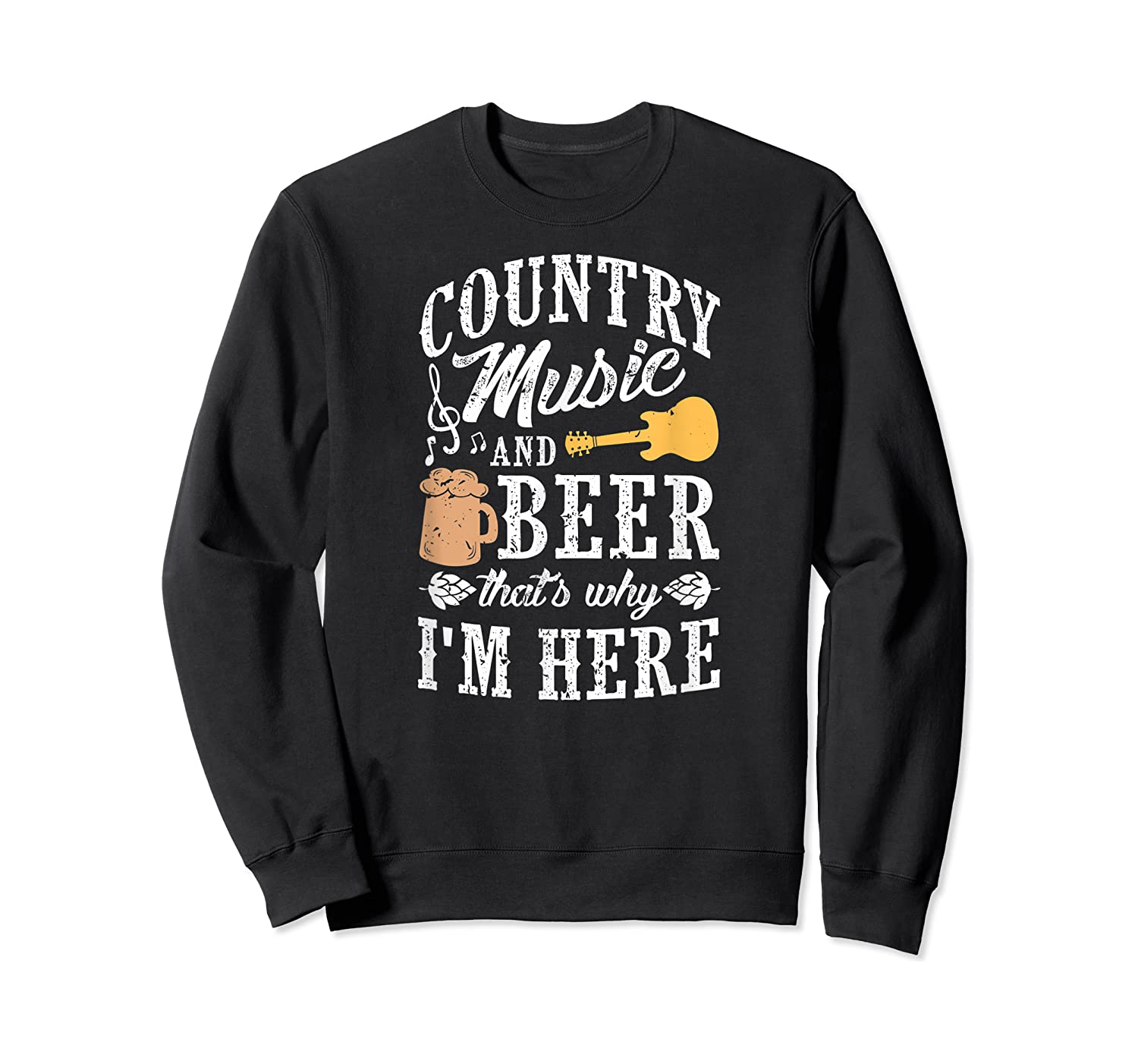 Country Music And Beer That's Why I'm Here T-shirt Crewneck Sweater