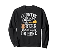 Country Music And Beer That's Why I'm Here T-shirt Sweatshirt Black