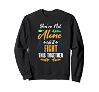 You're Not Alone We'll Fight This Together Friends Support Shirts Sweatshirt Black