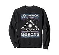 Universe Is Made Of Electrons, Protons, Neutrons & Morons Shirts Sweatshirt Black