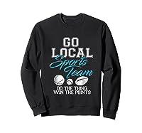 Go Local Sports Team I Sarcastic Funny Sports Shirts Sweatshirt Black