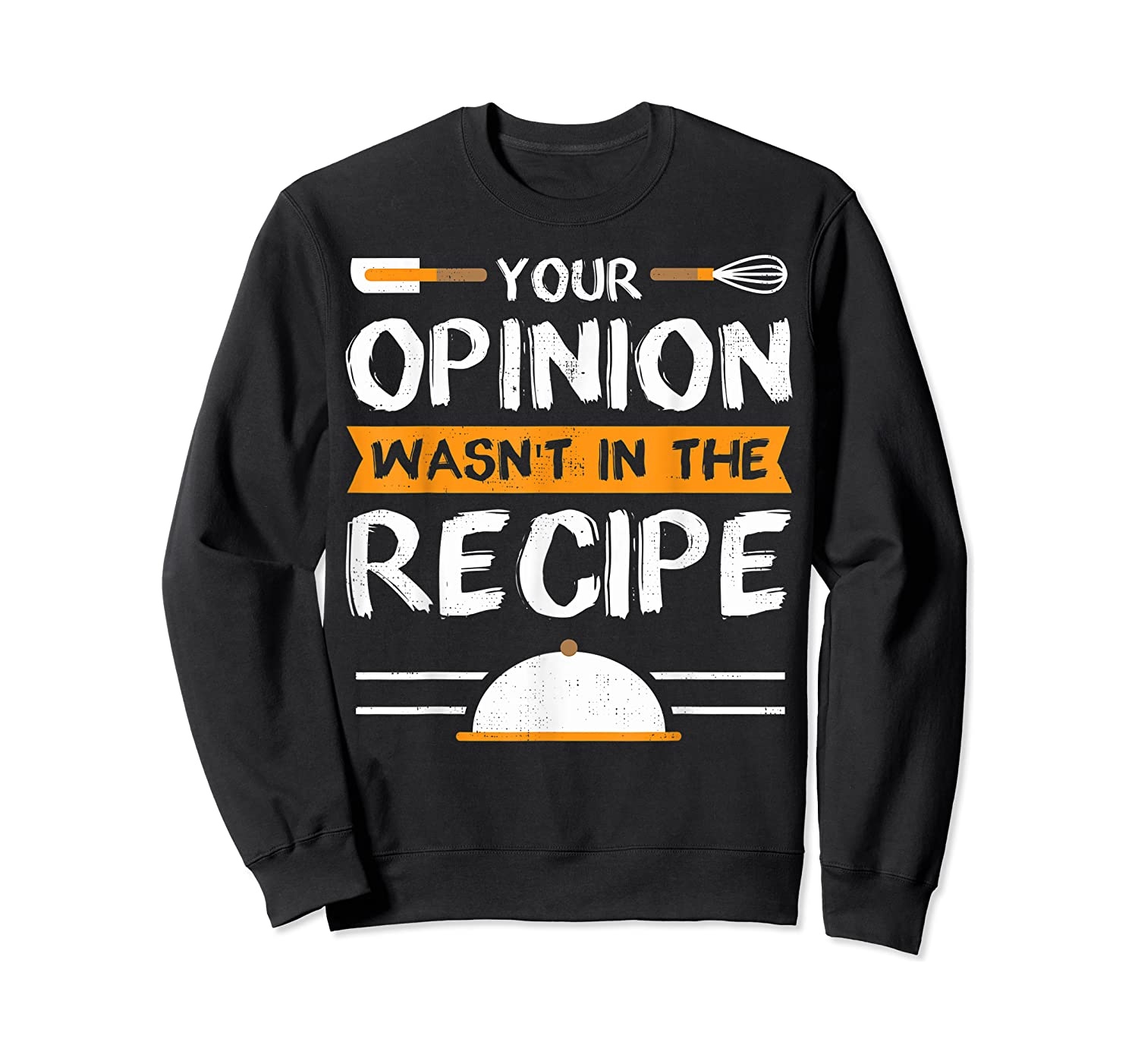 Sarcastic Chef Gift, Your Opinion Wasn't In The Recipe T-shirt Crewneck Sweater