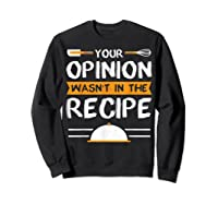 Sarcastic Chef Gift, Your Opinion Wasn\\\'t In The Recipe T-shirt Sweatshirt Black